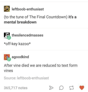 What happened to Vine2?: leftboob-enthusiast  (to the tune of The Final Countdown) it's a  mental breakdown  thesilencedmasses  *off-key kazoo*  agoodkind  After vine died we are reduced to text form  vines  Source: leftboob-enthusiast  365,717 notes What happened to Vine2?