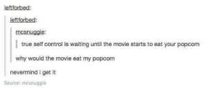 True, Control, and Movie: leftforbed:  leftforbed  mcsnugaie  true self control is waiting until the movie starts to eat your popcorn  why would the movie eat my popcorn  nevermind i get it  Source: mcsnuggie The Language