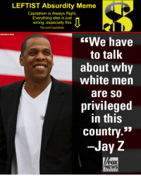 "LEFTIST Absurdity Meme  Capitalism is Always Right,  Everything else is just  wrong, especially this  FB.com/Capitalists  ASSOCATED PRESS  We have  to talk  about why  white men  are So  privileged  in this  country.""  -Jay Z  FOX  NEWS #LEFTISTAbsurdity:"