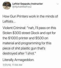 "🤔 (LC): Leftist Seppuku Instructor  @AlphaMikeFox2  How Gun Printers work in the minds of  Leftists..  Violent Criminal: ""nah, I'll pass on this  Stolen $300 street Glock and opt for  the $1000 printer and $500 on  material and programming for this  piece of shit plastic gun that's  destroyed after 1 shot.""  Literally Armageddon.  7/31/18, 11:59 AM 🤔 (LC)"