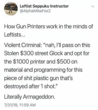 "11 59 Am: Leftist Seppuku Instructor  @AlphaMikeFox2  How Gun Printers work in the minds of  Leftists...  Violent Criminal: ""nah, I'll pass on this  Stolen $300 street Glock and opt for  the $1000 printer and $500 on  material and programming for this  piece of shit plastic gun that's  destroyed after 1 shot.""  Literally Armageddon.  7/31/18, 11:59 AM"