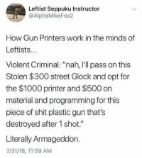 "(GC): Leftist Seppuku Instructor  @AlphaMikeFox2  How Gun Printers work in the minds of  Leftists..  Violent Criminal: ""nah, I'll pass on this  Stolen $300 street Glock and opt for  the $1000 printer and $500 on  material and programming for this  piece of shit plastic gun that's  destroyed after 1 shot.""  Literally Armageddon.  7/31/18, 11:59 AM (GC)"