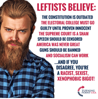 The Modern American Left... #BigGovSucks: LEFTISTS BELIEVE  THE CONSTITUTION IS OUTDATED  THE ELECTORAL COLLEGE MUST GO  GUILTY UNTIL PROVEN INNOCENT  THE SUPREME COURTIS A SHAM  SPEECH SHOULD BE CENSORED  AMERICA WAS NEVER GREAT  GUNS SHOULD BE BANNED  AND SOCIALISM CAN WORK  AND IF YOU  DISAGREE, YOU'RE  A RACIST, SEXIST,  XENOPHOBIC BIGOT!  TURNING  POINT USA The Modern American Left... #BigGovSucks