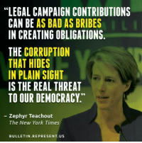 """Too many people are blind to this problem.: """"LEGAL CAMPAIGN CONTRIBUTIONS  CAN BE  AS BAD AS BRIBES  IN CREATING OBLIGATIONS.  THE CORRUPTION  THAT HIDES  IN PLAIN SIGHT  IS THE REAL THREAT  TO OUR DEMOCRACY  Zephyr Teachout  The New York Times  BULLETIN REPRESENT US Too many people are blind to this problem."""