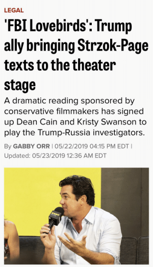 Felt like this counted for the sub. Conservatives own the libs by..making a play about text messages?: LEGAL  'FBI Lovebirds': Trump  ally bringing Strzok-Page  texts to the theater  stage  A dramatic reading sponsored by  conservative filmmakers has signed  Dean Cain and Kristy Swanson to  dn  play the Trump-Russia investigators.  By GABBY ORR I 05/22/2019 04:15 PM EDT I  Updated: 05/23/2019 12:36 AM EDT Felt like this counted for the sub. Conservatives own the libs by..making a play about text messages?