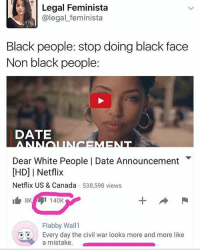 Ik it's mainly white people as opposed to non-black people in general but nonetheless, wtf: Legal Feminista  (a legal feminista  Black people: stop doing black face  Non black people:  DATE  Dear White People I Date Announcement  IHD] I Netflix  Netflix US & Canada  538,598 views  I 140K  Flabby Wall 1  Every day the civil war looks more and more like  a mistake. Ik it's mainly white people as opposed to non-black people in general but nonetheless, wtf