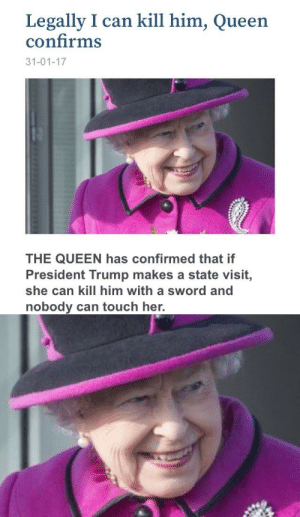 iwouldliketobutteryourmuffins:  kim-kartrashcan:  SHE GON DO IT  : Legally I can kill him, Queen  confirms  31-01-17  THE QUEEN has confirmed that if  President Trump makes a state visit,  she can kill him with a sword and  nobody can touch her. iwouldliketobutteryourmuffins:  kim-kartrashcan:  SHE GON DO IT