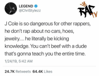 Beef, Cars, and Dude: LEGEND  @ChriStylezz  TV  J Cole is so dangerous for other rappers,  he don't rap about no cars, hoes,  jewelry.... he literally be kicking  knowledge. You can't beef with a dude  that's gonna teach you the entire time  1/24/19, 5:42 AM  24.7K Retweets 64.4K Likes What y'all think about this⁉️