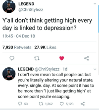 "Depression, Mean, and Single: LEGEND  @ChriStylezz  Y'all don't think getting high every  day is linked to depression?  19:45-04 Dec 18  7,930 Retweets 27.9K Likes  LEGEND @ChriStylezz 1d  I don't even mean to call people out but  you're literally altering your natural state,  every. single. day. At some point it has to  be more than ""l just like getting high"" at  some point you're escaping  T AD  53 t 1,362 5,123 ç Lets talk about it"