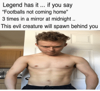 """Memes, Home, and Mirror: Legend has it if you say  """"Footballs not coming home""""  3 times in a mirror at midnight  This evil creature will spawn behind you"""