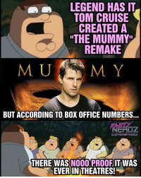 """Bruh, Lol, and Marvel Comics: LEGEND HAS IT  TOM CRUISE  CREATED A  """"THE MUMMY  REMAKE  MUM M. Y  BUT ACCORDING TO BOX OFFICE NUMBERS..  IGIOTHEPARTYNERDZ  THERE WAS NOOO PROOF IT WAS  EVER IN THEATRES! 😂😂😂 TOM CRUISE """"MUMMY"""" is OFFICALLY the first major Box Office FLOP of 2017! Poor Tom...Maybe he should stick to Scientology 😑 petergriffin tomcruise themummy mummy boxoffice movies hollywood flop familyguy cartoon animation simpsons nerdmeme nerds geeks ps4 e3 lol savage bruh marvel comics cosplay comiccon razzies stories"""