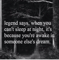 legend: legend says, when you  can't sleep at night, it's  because you're awake in  someone else's dream