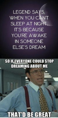 Sleep, Legend, and Dream: LEGEND SAYS  WHEN YOU CANT  SLEEP AT NIGHT  IT'S BECAUSE  YOURE AWAKE  IN SOMEONE  ELSE'S DREAM  SO IFEVERYONE COULD STOP  DREAMING ABOUT ME  THAT'D BE GREAT <p>When You Can't Sleep at Night.</p>