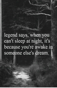 Sleep, Legend, and Dream: legend says, when you  can't sleep at night, its  because you're awake i  someone else's dream