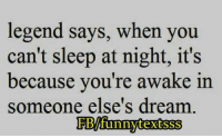 Funny, Legend, and Legends: legend says, when you  can't sleep at night, it's  because you're awake in  someone else's dream  BMfunnytextsSS