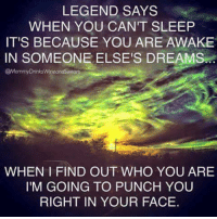 Dank, 🤖, and Legend: LEGEND SAYS  WHEN YOU CANT SLEEP  IT'S BECAUSE YOU ARE AWAKE  IN SOMEONE ELSE'S DREAMS  @Mommy WHEN I FIND OUT WHO YOU ARE  I'M GOING TO PUNCH YOU  RIGHT IN YOUR FACE. #jussayin