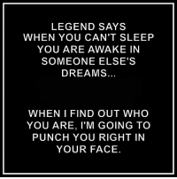 LEGEND SAYS  WHEN YOU CAN'T SLEEP  YOU ARE AWAKE IN  SOMEONE ELSE'S  DREAMS  WHEN I FIND OUT WHO  YOU ARE, l'M GOING TO  PUNCH YOU RIGHT IN  YOUR FACE.