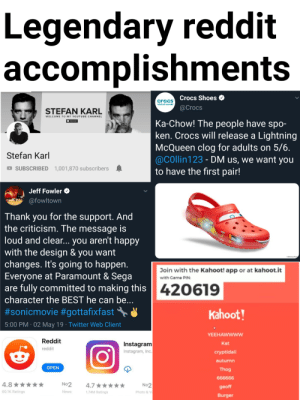 Crocs, Instagram, and Kahoot: Legendary reddit  omplishments  Crocs Shoes  @Crocs  crocs  COME AS YOU ARE  STEFAN KARL  WELCOME TO MY YOUTUBE CHANNEL  Ka-Chow! The people have spo-  ken. Crocs will release a Lightning  McQueen clog for adults on 5/6  @cOllin123 - DM us, we want you  to have the first pair!  Stefan Karl  SUBSCRIBED 1,001,870 subscribers  Jeff Fowler  afowltown  Thank you for the support. And  the criticism. The message is  loud and clear... you aren't happy  with the design & you want  changes. It's going to happern  Everyone at Paramount & Sega  are fully committed to making this  character the BEST he can be  #sonicmovie #gottafixfast  5:00 PM 02 May 19 Twitter Web Client  95  Join with the Kahoot! app or at kahoot.it  with Came PIN  420619  Kahoot!  YEEHAwwwww  Kat  cryptidali  autumn  Thog  Reddit  Instagram  Instagram, Inc  reddit  OPEN  No2  4.7 ★  74M Ratings  No2  geoff  Burger  60.1K Ratings  News  Photo & Vi This is just a few of them