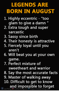 """August babies, WYA?: LEGENDS ARE  BORN IN AUGUST  1. Highly eccentric - """"too  glam to give a damn """"  2. Extra tough and super  sarcastic  3. Sassy since birth  4. Their honesty is attractive  5. Fiercely loyal until you  aren't  6. Will beat you at your own  game.  7. Perfect mixture of  sweetheart and warrior  8. Say the most accurate facts  9. Master of walking away  10. Difficult to get to know  and impossible to forget  LeoThingzodiacthingcomhttps://zodiacthing.com August babies, WYA?"""