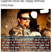 """happy birthday chris: Legends never die. Happy Birthday  Chris Kyle.  WHAT CHreus kYLE HAD TO SAHABour out NATONAL MTHEM  IVE LIVED THE LITERAL MEANING OF THE LAND OF THE FREE  7  AND """"HOME OF THE BRAVE Ts NOT CORNY FORNMEALFEEL IT IN  MY HEART I FEEL IT IN MY CHEST EVEN AT A BALL GAME, WHEN  SOMEONE TALKS DURING THE ANTHEM OR DOESNT TAKE OFF HIS  HAT IT PISSES ME OFF. IM NOT ONE TO BE QUIET ABOUT IT EITHER."""