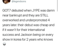 International, Success, and Got7: @legendsons  GOT7 debuted when JYPE was damn  near bankrupt and they are STILL  overworked and underpromoted 4  years later. their debut was cheap and  if it wasn't for their international  success and Jackson being on every  show in korea for 2 years who knows