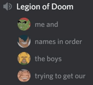 : Legion of Doom  me and  names in order  the boys  trying to get our