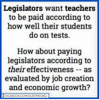 Memes, According, and 🤖: Legislators want teachers  to be paid according to  how well their students  do on tests.  How about paying  legislators according to  their effectiveness as  evaluated by job creation  and economic growth?  XFACEBOOK.COM/OURTIMEORG Good idea!