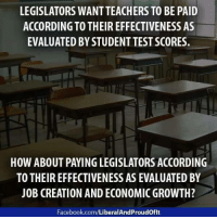 Facebook, Memes, and facebook.com: LEGISLATORS WANTTEACHERS TO BE PAID  ACCORDING TO THEIR EFFECTIVENESS AS  EVALUATED BY STUDENT TEST SCORES.  HOW ABOUT PAYINGLEGISLATORS ACCORDING  TO THEIR EFFECTIVENESS AS EVALUATED BY  JOB CREATION AND ECONOMIC GROWTH?  Facebook.com/LiberalAndProudoflt Hmmm ... I like it! Image from Liberal And Proud Of It.