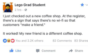 "Lego, Coffee, and MeIRL: Lego Grad Student  2 hrs  I just checked out a new coffee shop. At the register,  there's a sign that says there's no wi-fi so that  customers ""make a friend.""  It worked! My new friend is a different coffee shop.  You and 2.2K others 82 Comments 83 Shares  Like  Comment  share meirl"