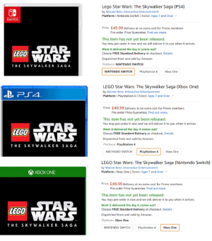 Amazon, Lego, and Nintendo: Lego Star Wars: The Skywalker Saga (PS4)  by Warner Bros. Interactive Entertainment  Platform: Nintendo Switch | Rated: Ages 7 and Over  NINTENOO  SWITCH  Price: £49.99 Delivery at no extra cost for Prime members  Pre-order Price Guarantee. Find out more.  This item has not yet been released.  You may pre-order it now and we will deliver it to you when it arrives  STAR  LEGO ARS.  Want it delivered the day it comes out?  Choose FREE Standard Delivery at checkout. Details  Dispatched from and sold by Amazon.  Platform: NINTENDO SWITCH  THE SKYWAL KER SAGA  PlayStation 4  Xbox One  NINTENDO SWITCH  LEGO Star Wars: The Skywalker Saga (Xbox One)  by Warner Bros. Interactive Entertainment  Platform: PlayStation 4 | Rated: Ages 7 and Over  Price: £49.99 Delivery at no extra cost for Prime members  Pre-order Price Guarantee. Find out more.  This item has not yet been released  You may pre-order it now and we will deliver it to you when it arrives  LEGO TAR  LEGO NARS  Want it delivered the day it comes out?  Choose FREE Standard Delivery at checkout. Details  Dispatched from and sold by Amazon.  THE SKYWAL KER SAGA  Platform: PlayStation 4  PlayStation 4  Xbox One  NINTENDO SWITCH  LEGO Star Wars: The Skywalker Saga (Nintendo Switch)  by Warner Bros. Interactive Entertainment  Platform : Xbox One | Rated: Ages 7 and Over  XBOXONE  Price: £49.99 Delivery at no extra cost for Prime members  Pre-order Price Guarantee. Find out more.  This item has not yet been released.  You may pre-order it now and we will deliver it to you when it arrives.  LEGO TAR  WARS  Want it delivered the day it comes out?  Choose FREE Standard Delivery at checkout. Details  Dispatched from and sold by Amazon.  Platform: Xbox One  S K Y WAL KER SAG A  THE  NINTENDO SWITCH  PlayStation 4  Xbox One Amazon (UK) have really messed up the listings for the new LEGO Star Wars game.
