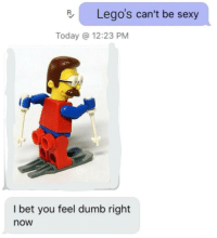 Dumb, I Bet, and Sexy: Lego's can't be sexy  Today @ 12:23 PM  I bet you feel dumb right  now I bet he does feel pretty dumb