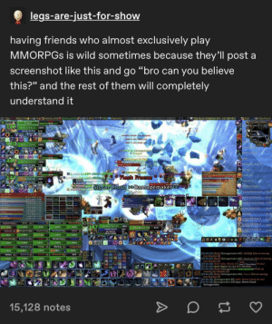 """Bad, Fire, and Friends: legs-are-just-for-show  .  having friends who almost exclusively play  MMORPGS is wild sometimes because they'll post a  screenshot like this and go """"bro can you believe  this?"""" and the rest of them will completely  understand it  7fps 75.9MiB 2399@32  76  Autoloot On 0.0% 0 XP / h  AtlastootFu  75%Elephant  The Halls of Winter (67, 63) [80-801  Grid  CF ClearFont2  The Hals of Winter x  80  Fireball  14  Devo  23111/23111 100 %  Ebo ampion  18243/2235381%  Another oction is in progress  Flanngue Totem Vill  Spell is not ready yet  Spell is not ready yet  81%  Master S..27ter  920 24041/24041 100 %  Mopnkn Aura  18880/21273  88%  Gloud on Damagemaker  Freezel  Cloud on Hawtness  Moonkin Form  None  81%  44  24058/24058 100 %  16922/21958  R Cloud on Diothiphopi  Flash Freeze  Retriburion Aura Vi  77%  இ  Srarlight  aurs's Groca  Vanpideeni 02  ।১৯১llp) 9 <B2 )  8 iple Perl57330 Flash Freeze  Toasty fire  81%  9144/24238  38%  Eclipse  Moonfig (  Tree of Life  14366/21433  67%  te Storm Cloud >Damagemaker  Flas Freeze  5.1  Windfury Totem  Asion pPet  Brilliance  Damage Done  1Thrardroid  Nintas  1676 47 resistec  s07122 1529s  553101 13884 5,87%)  182701 100584,7.s  Gift of the Wild IV  57:22  Addoo Azizz9 2 Daut Alyve  Pma 59  57:00  15  Prayer of Fortitude IV  Aster Dam  10  0  15  Deva DarvSepis Mind Mao  Prayer of Spirit  56 58  Hunt. ecla Trixiel Nimfas Rof  9pmaprmaker  10 Undhja  Mawatker  Well Fed  56:48  7.7 5teel hew.Vang  Greater Blessing of  Kings  27 25  Starre  Flash Freeze  5.14  Moowalke  Azizz  Umohja  Nimfas  Zigipaladin  Greater Blessing of  Wisdom V  Greater Blessing of  Might V  Flask of the rot  26:55  24155/24155  147  100 %  27  73%  95%  100%  100 %  100 %  26,6M/32.5M  82%  20408/23256  OK/1691K  3810/12000  87%  Boss  26:06  Hawtness  Dauthighoul  Alyve  Asterya amagemake  96%  100%  71%  100%  100 %  21-44  2  Huntudow  Sepsis  Fulgutra  Reclusiarch  Mindcrime  (2)  tection Il  100%  100%  100%  100%  100%  Steelpa"""