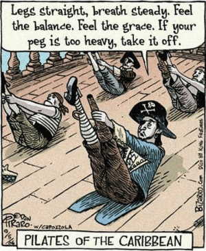lolzandtrollz:  What Pirates Usually Do On Their Free Time: Legs straight, breath steady. Feel  the balance. Feel the grace. If your  peg is too heavy, take it off  W/caroroLA  PILATES oF THE CARIBBEAN  Bizarro.Com Dis KNG Fenes lolzandtrollz:  What Pirates Usually Do On Their Free Time
