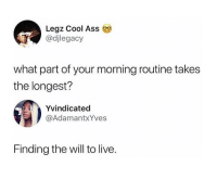 Ass, Friday, and Funny: Legz Cool Ass 9  @djlegacy  what part of your morning routine takes  the longest?  Yvindicated  @AdamantxYves  Finding the will to live. At least it's #Friday https://t.co/ypQOGNnh3I