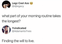 Ass, Cool, and Live: Legz Cool Ass  @djlegacy  what part of your morning routine takes  the longest?  Yvindicated  @AdamantxYves  Finding the will to live