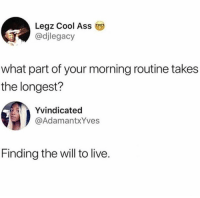 Ass, Dank, and Cool: Legz Cool Ass  @djlegacy  what part of your morning routine takes  the longest?  Yvindicated  @AdamantxYves  Finding the will to live. I'd say that's quite accurate