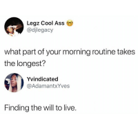 Ass, Memes, and Twitter: Legz Cool Ass  @djlegacy  what part of your morning routine takes  the longest?  Yvindicated  @AdamantxYves  Finding the will to live. If this ain't me 💯😭(twitter - djlegacy & AdamantxYves)