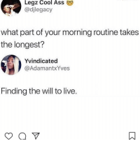 Ass, Facts, and Memes: Legz Cool Ass  @djlegacy  what part of your morning routine takes  the longest?  Yvindicated  @AdamantxYves  Finding the will to live. Facts 😩