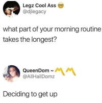 Ass, Cool, and What: Legz Cool Ass  @djlegacy  what part of your morning routine  takes the longest?  @AllHailDomz  Deciding to get up