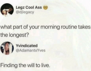 Ass, Good Morning, and Cool: Legz Cool Ass  @djlegacy  what part of your morning routine takes  the longest?  Yvindicated  @AdamantxYves  Finding the will to live. Good morning to all that found the will to live today !!!!!!!!!