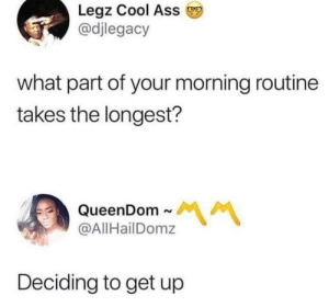 Ass, Dank, and Memes: Legz Cool Ass  @djlegacy  what part of your morning routine  takes the longest?  QueenDom~  @AllHailDomz  서 서  Deciding to get up Takes at least an hour by PharmSystem MORE MEMES