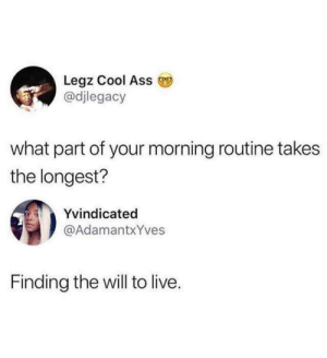 *Checks time* 5:05….yup by FuzzyMeep7 MORE MEMES: Legz Cool Ass  @djlegacy  what part of your morning routine takes  the longest?  Yvindicated  @AdamantxYves  Finding the will to live. *Checks time* 5:05….yup by FuzzyMeep7 MORE MEMES