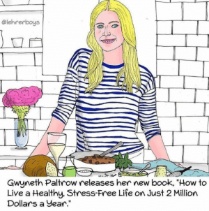 "Life, Book, and Free: @lehrerboys  Gwyneth Paltrow releases her new book, ""How to  Live a Healthy, Stress-Free Life on Just 2 Million  Dollars a year."" Gwyneth Paltrow releases new book!"