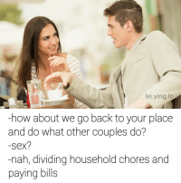 Memes, Sex, and Smh: lei.ying.lo  -how about we go back to your place  and do what other couples do?  -sex?  nah, dividing household chores and  paying bills Ever heard of adulting? Smh @theworldpolice
