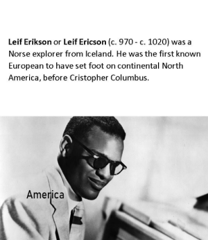 America, History, and Time: Leif Erikson or Leif Ericson (c. 970 - c. 1020) was a  Norse explorer from lceland. He was the first known  European to have set foot on continental North  America, before Cristopher Columbus.  America First time posting on here