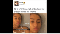 <p>Rihanna (via /r/BlackPeopleTwitter)</p>: leilani  @baelaani  Tb to when l was high and noticed my  shadow looked like Rihanna  @will ent  my shadow looks like Rihanna <p>Rihanna (via /r/BlackPeopleTwitter)</p>
