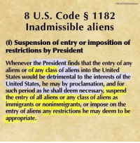 "Douchebag, Memes, and 🤖: leiteavinnielanies  8 U.S. Code S 1182  In admissible aliens  (0 Suspension of entry or imposition of  restrictions by President  Whenever the President finds that the entry of any  aliens or of any class of aliens into the United  States would be detrimental to the interests of the  United States, he may by proclamation, and for  such period as he shall deem necessary, suspend  the entry of all aliens or any class of aliens as  immigrants or nonimmigrants, or impose on the  entry of aliens any restrictions he may deem to be  appropriate. Please share with your progressive douchebag friends. Not that you should have any. Senator Chuck Shumer gets on TV and says its ""unconstitutional"". Incredible.  https://www.law.cornell.edu/uscode/text/8/1182"