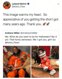 Af, Cute, and Funny: Leland Melvin  @Astro_Flow  This image warms my heart. So  appreciative of you getting the shot I got  many years ago. Thank you.  Andrew Miller @AndrewCMiller  Me: What do you want to be for Halloween? My 4  y/o: That funny astronaut. Me: I got you, gir! (cc  @Astro Flow) wow this is cute AF 😭😍