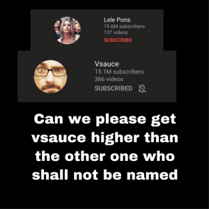 It just bothers me so much.: Lele Pons  15.6M subscribers  137 videos  SUBSCRIBE  Vsauce  15.1M subscribers  366 videos  SUBSCRIBED N  Can we please get  vsauce higher than  th  e other one who  shall not be named It just bothers me so much.