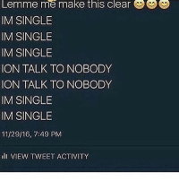 🤷🏽‍♂️: Lemme me make this clear  IM SINGLE  IM SINGLE  IM SINGLE  ON TALK TO NOBODY  ION TALK TO NOBODY  IM SINGLE  IM SINGLE  11/29/16, 7:49 PM  li VIEW TWEET ACTIVITY 🤷🏽‍♂️